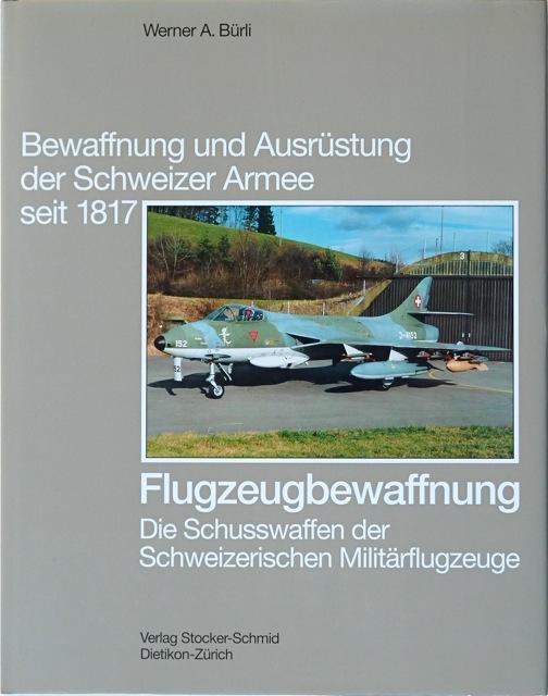 Flugzeugbewaffnung : Die Schusswaffen der Schweizerischen Militärflugzeuge.: Bürli, Werner A.
