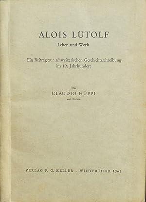 Alois Lütolf : Leben und Werk. Ein Beitrag zur schweizerischen Geschichtsschreibung im 19. ...