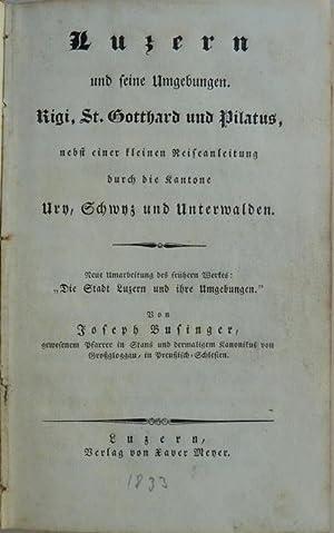 Luzern und seine Umgebungen. Rigi, St. Gotthard und Pilatus, nebst einer kleinen Reiseanleitung ...