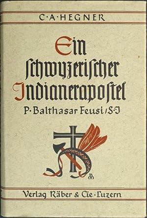 Ein schwyzerischer Indianerapostel : P. Balthasar Feusi S.J.: Hegner, C. A. [Carl August].