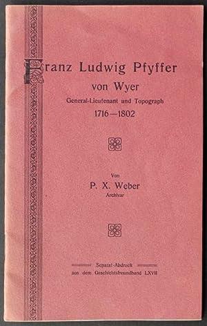 Franz Ludwig Pfyffer von Wyer, General-Lieutenant und Topograph 1716-1802. Von P. X. Weber, ...