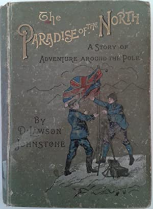 THE PARADISE OF THE NORTH A Story of Adventure Around the Pole: D. Lawson Johnstone