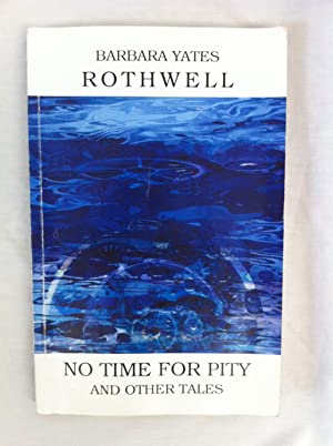 No Time for Pity and Other Tales: Rothwell, Barbara Yates