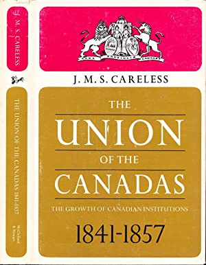 The Union of the Canadas; The Growth of Canadian Institutions: 1841-1857.: Careless, J.M.S.