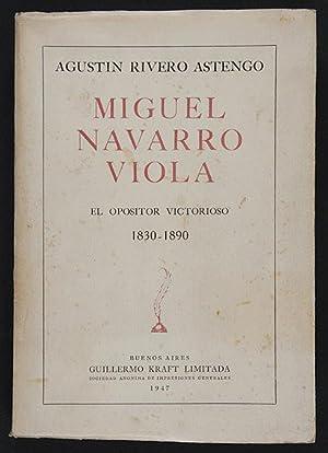 Miguel Navarro Viola. El opositor victorioso. 1830-1890: Rivero Astengo, Agustín