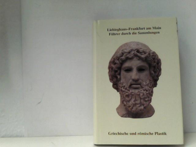 Liebighaus - Museum alter Plastik Frankfurt am Main. Führer durch die Sammlungen Griechische und römische Plastik Frankfurt am Main,