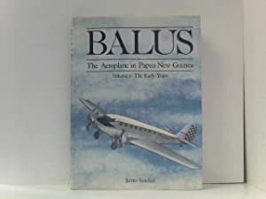 BALUS The Aeroplane in Papua New Guinea, Volume I: The Early Years