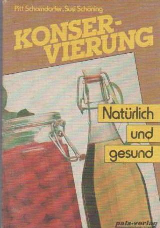 Konservierung - natürlich und gesund. Pitt Schorndorfer ; Susi Schöning - Schorndorfer, Pitt (Verfasser) und Susi (Verfasser) Schöning