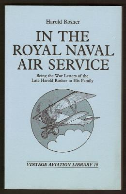 IN THE ROYAL NAVAL AIR SERVICE - Being the War Letters of the Late Harold Rosher to His Family