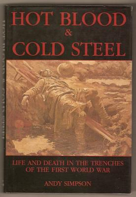 HOT BLOOD AND COLD STEEL - Life and Death in the Trenches of the First World War