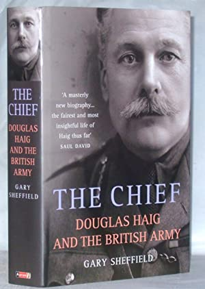The Chief : Douglas Haig and the British Army: Sheffield, Gary