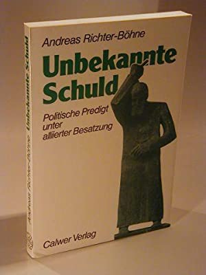 Unbekannte Schuld. Politische Predigt unter alliirter Besatzung.: Richter-Böhne, Andreas: