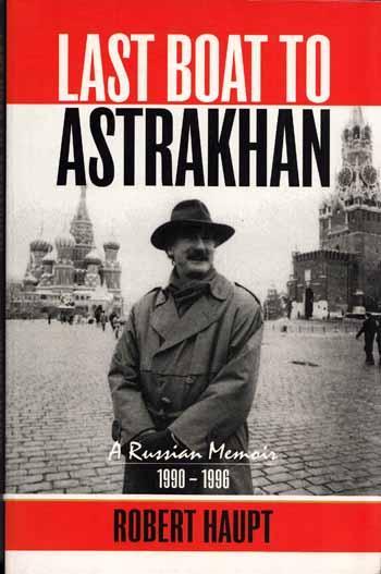 Last Boat to Astrakhan a Russian Memoir 1990-1996: Haupt, Robert