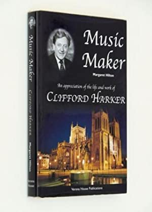 Music Maker. An Appreciation of the Life and Work of Clifford Harker.: Margaret Hilton