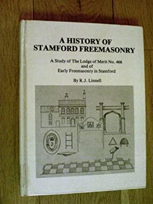 A History of Stamford Freemasonry: a Study of the Lodge of Merit No. 466 And of Early Freemasonry ...