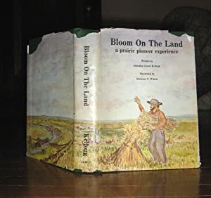 Bloom on the Land a Prairie Pioneer Experience: Kellogg, Orleatha Gravel