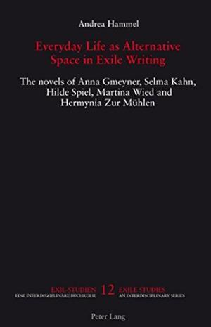 Everyday Life as Alternative Space in Exile Writing: The novels of Anna Gmeyner, Selma Kahn, Hilde Spiel, Martina Wied and Hermynia Zur Muehlen (Exile Studies) - Andrea Hammel