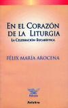En el corazón de la liturgia : la celebración eucarística - Arocena, Félix María