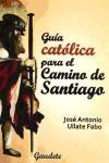 GUIA CATOLICA PARA EL CAMINO DE SANTIAGO: ULLATE FABO, JOSE