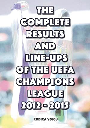The Complete Results & Line-Ups Of The UEFA Champions League 2012-2015: Voicu, Rodica