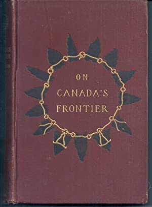 ON CANADA'S FRONTIER. SKETCHES OF HISTORY, SPORT, AND ADVENTURE AND OF THE INDIANS, MISSIONARIES,...
