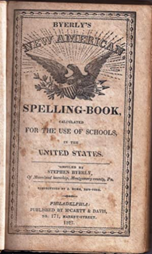 BYERLY'S NEW AMERICAN SPELLING BOOK, CALCULATED FOR THE USE OF SCHOOLS, IN THE UNITED STATES