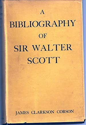 A BIBLIOGRAPHY OF SIR WALTER SCOTT. A CLASSIFIED AND ANNOTATED LIST OF BOOKS AND ARTICLES RELATIN...