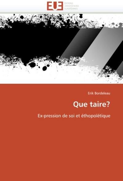 Que taire? : Ex-pression de soi et éthopoïétique - Erik Bordeleau