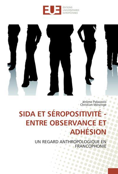 SIDA ET SÉROPOSITIVITÉ - ENTRE OBSERVANCE ET ADHÉSION : UN REGARD ANTHROPOLOGIQUE EN FRANCOPHONIE - Jerome Palazzolo