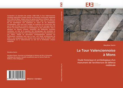 La Tour Valenciennoise à Mons : Etude historique et archéologique d'un monument de l'architecture de défense médiévale - Marylène Dainin