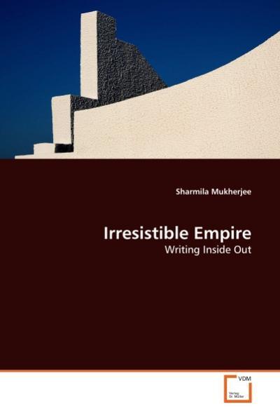 Irresistible Empire : Writing Inside Out - Sharmila Mukherjee