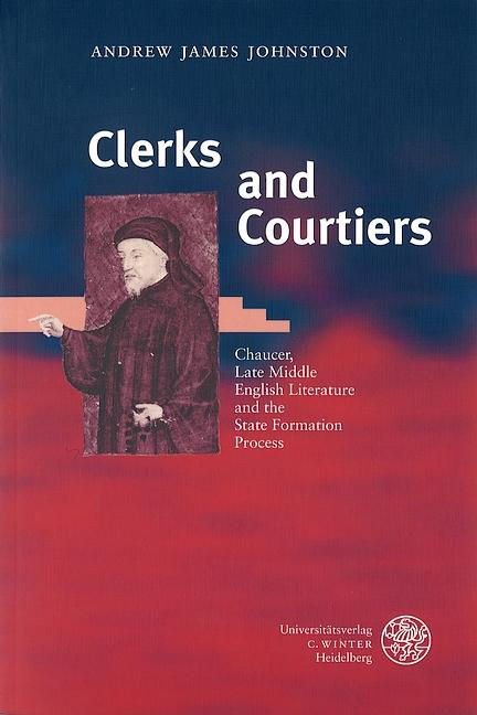 Clerks and Courtiers : Chaucer, Late Middle English Literature and the State Formation Process - Andrew James Johnston
