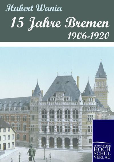 15 Jahre Bremen : 1906-1920 - Hubert Wania