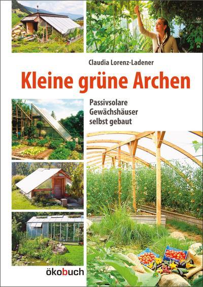 Kleine grüne Archen : Passivsolare (Erd-)Gewächshäuser im: Claudia Lorenz-Ladener