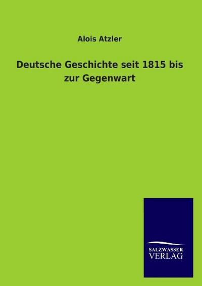 Deutsche Geschichte seit 1815 bis zur Gegenwart - Alois Atzler