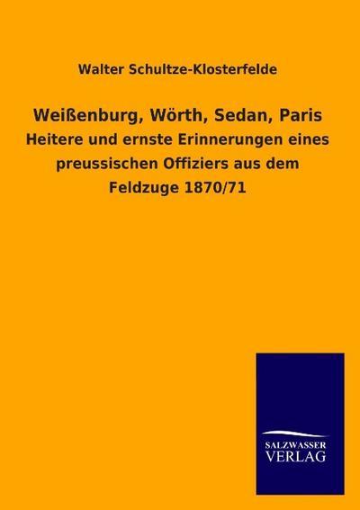 Weißenburg, Wörth, Sedan, Paris : Heitere und ernste Erinnerungen eines preussischen Offiziers aus dem Feldzuge 1870/71 - Walter Schultze-Klosterfelde