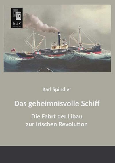 Das geheimnisvolle Schiff : Die Fahrt der Libau zur irischen Revolution - Karl Spindler
