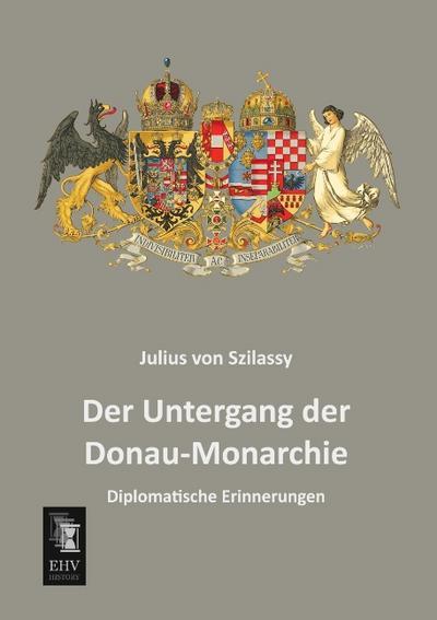 Der Untergang der Donau-Monarchie : Diplomatische Erinnerungen - Julius von Szilassy
