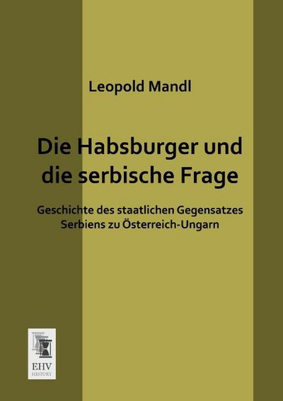 Die Habsburger und die serbische Frage : Geschichte des staatlichen Gegensatzes Serbiens zu Österreich-Ungarn - Leopold Mandl