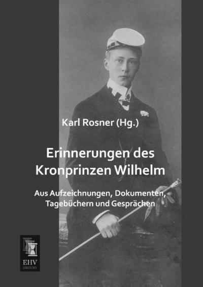Erinnerungen des Kronprinzen Wilhelm : Aus Aufzeichnungen, Dokumenten, Tagebüchern und Gesprächen - Karl Rosner