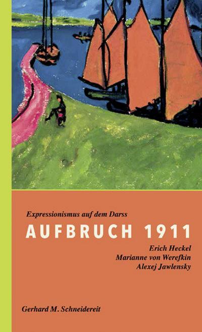 Aufbruch 1911 : Expressionismus auf dem Darß. Erich Heckel, Marianne von Werefkin, Alexej Jawlensky - Gerhard M. Schneidereit