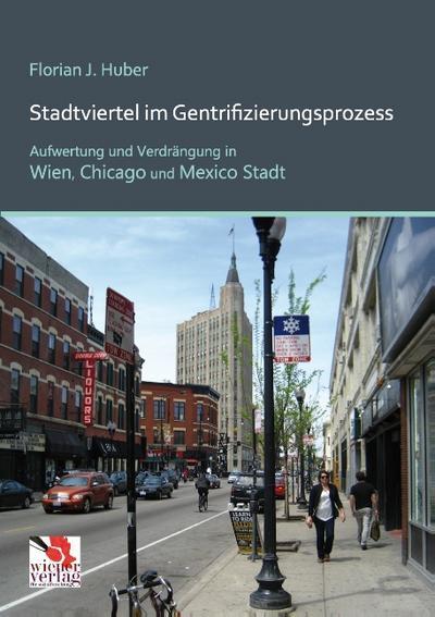 Stadtviertel im Gentrifizierungsprozess : Aufwertung und Verdrängung in Wien, Chicago und Mexico Stadt - Florian J. Huber