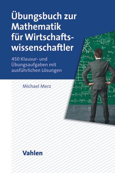 Übungsbuch zur Mathematik für Wirtschaftswissenschaftler : 450 Klausur- und Übungsaufgaben mit ausführlichen Lösungen - Michael Merz