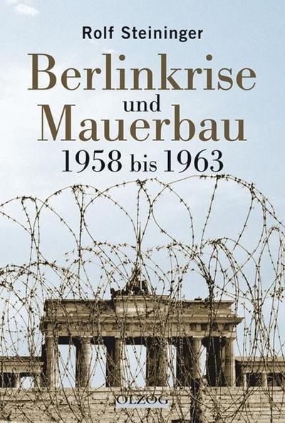 Die Berlinkrise und Mauerbau 1958 bis 1963: Rolf Steininger