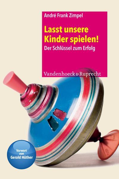 Lasst unsere Kinder spielen! : Der Schlüssel zum Erfolg - André Frank Zimpel
