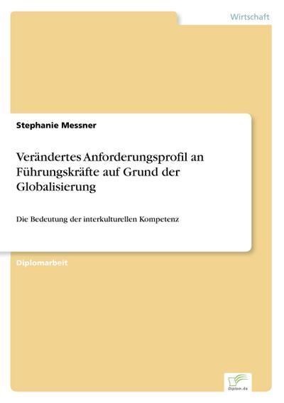 Verändertes Anforderungsprofil an Führungskräfte auf Grund der Globalisierung : Die Bedeutung der interkulturellen Kompetenz - Stephanie Messner