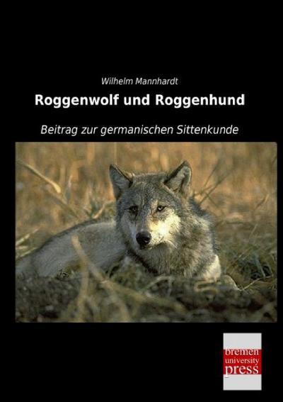 Roggenwolf und Roggenhund : Beitrag zur germanischen Sittenkunde - Wilhelm Mannhardt