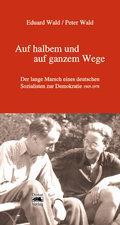 Auf halbem und auf ganzem Wege : Der lange Marsch eines deutschen Sozialisten zur Demokratie 1905-1978 - Peter Wald