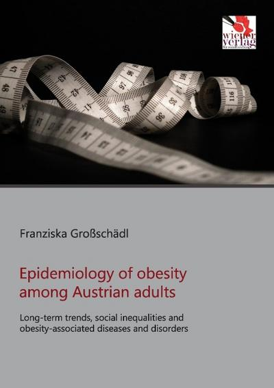 Epidemiology of obesity among Austrian adults : Long-term trends, social inequalities and obesity-associated diseases and disorders - Franziska Großschädl