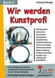 Wir werden Kunstprofi! / Band 2 Grundlagentraining im modernen Kunstunterricht in der SEK : Grundlagentraining im modernen Kunstunterricht in der Sekundarstufe - Eckhard Berger